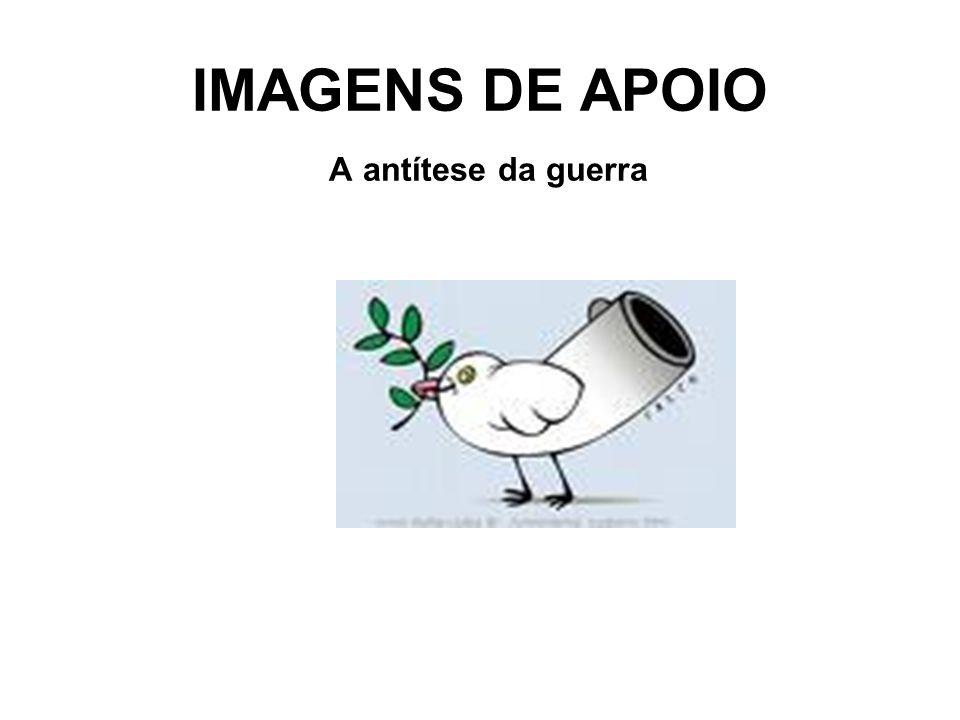 IMAGENS DE APOIO A antítese da guerra