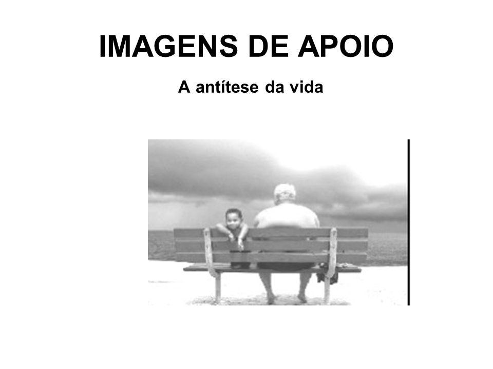 IMAGENS DE APOIO A antítese da vida