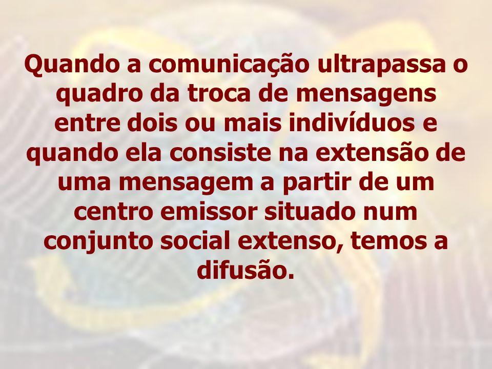 Quando a comunicação ultrapassa o quadro da troca de mensagens entre dois ou mais indivíduos e quando ela consiste na extensão de uma mensagem a partir de um centro emissor situado num conjunto social extenso, temos a difusão.