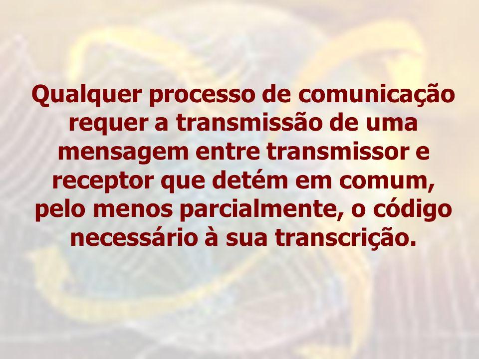 Qualquer processo de comunicação requer a transmissão de uma mensagem entre transmissor e receptor que detém em comum, pelo menos parcialmente, o código necessário à sua transcrição.