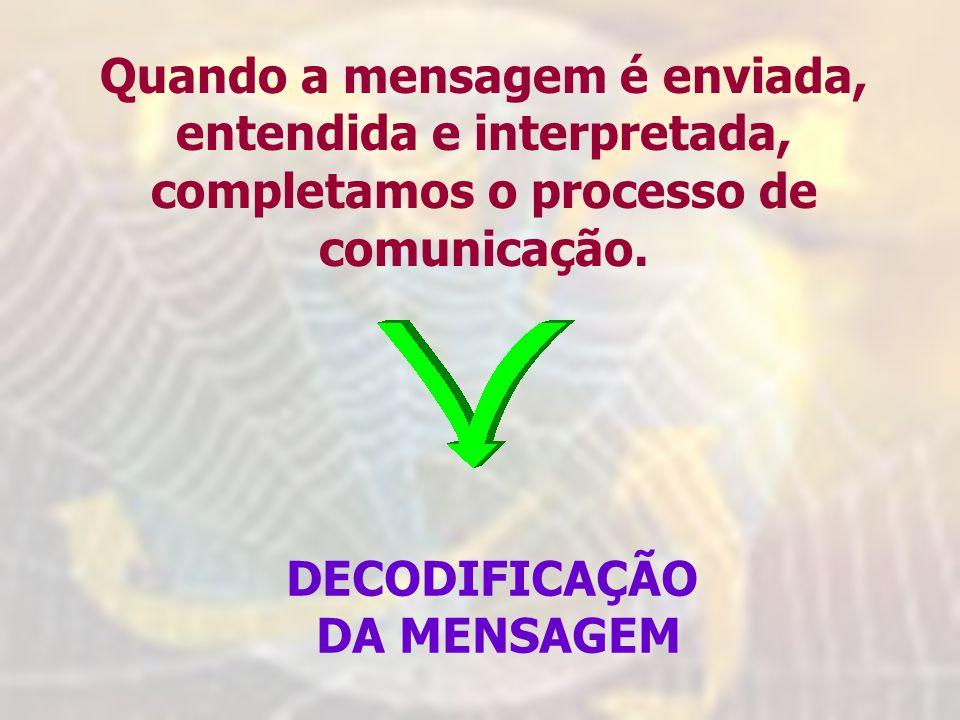 Quando a mensagem é enviada, entendida e interpretada, completamos o processo de comunicação.