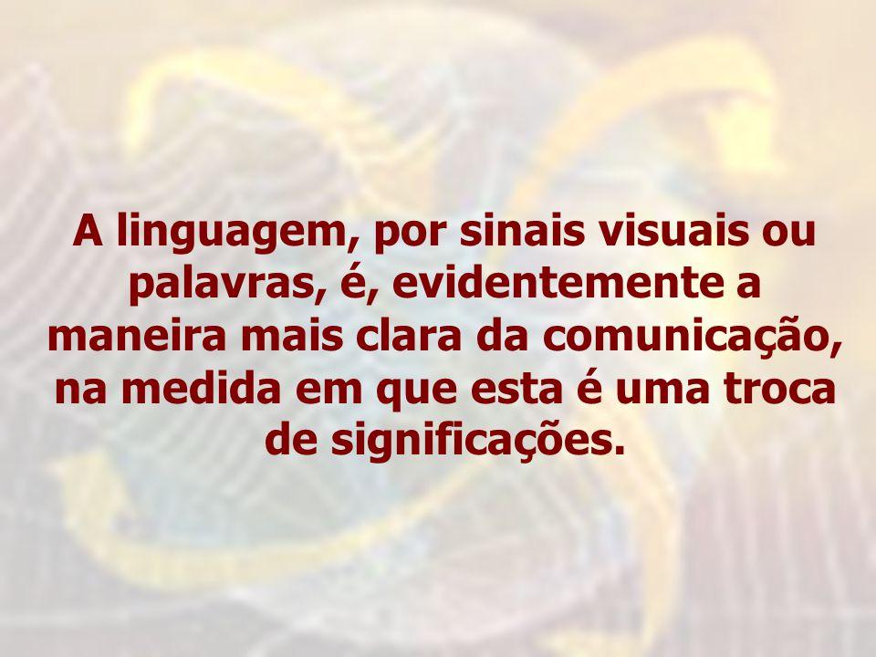 A linguagem, por sinais visuais ou palavras, é, evidentemente a maneira mais clara da comunicação, na medida em que esta é uma troca de significações.