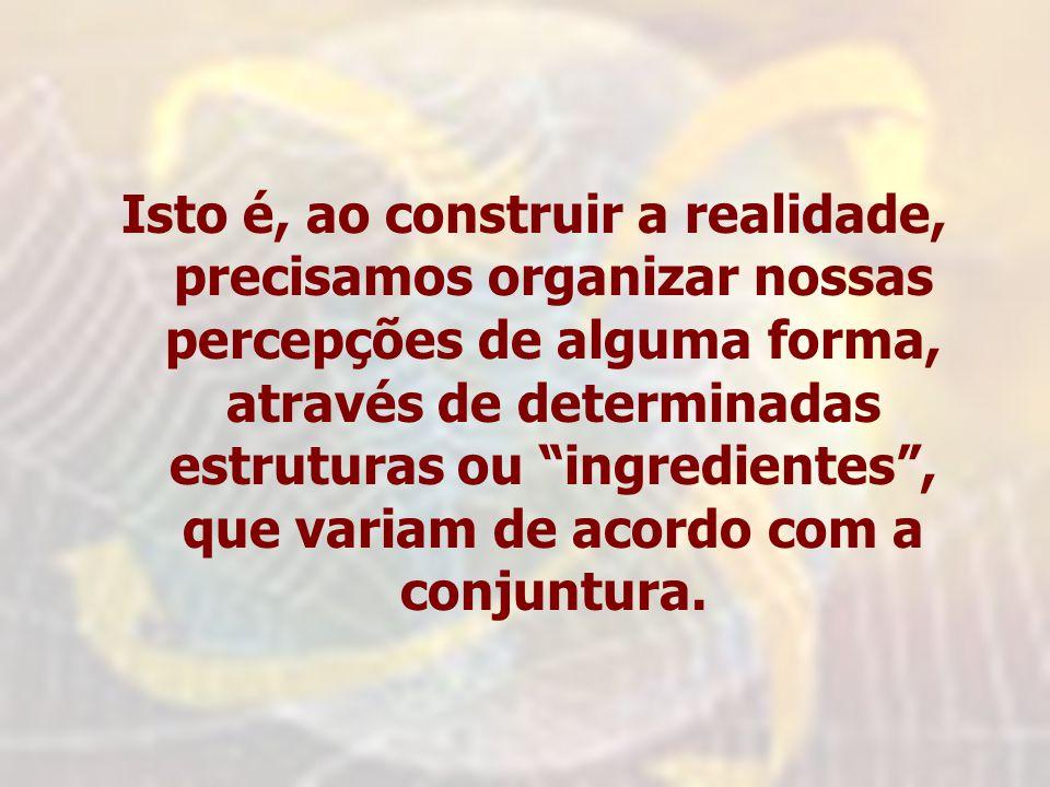 Isto é, ao construir a realidade, precisamos organizar nossas percepções de alguma forma, através de determinadas estruturas ou ingredientes , que variam de acordo com a conjuntura.