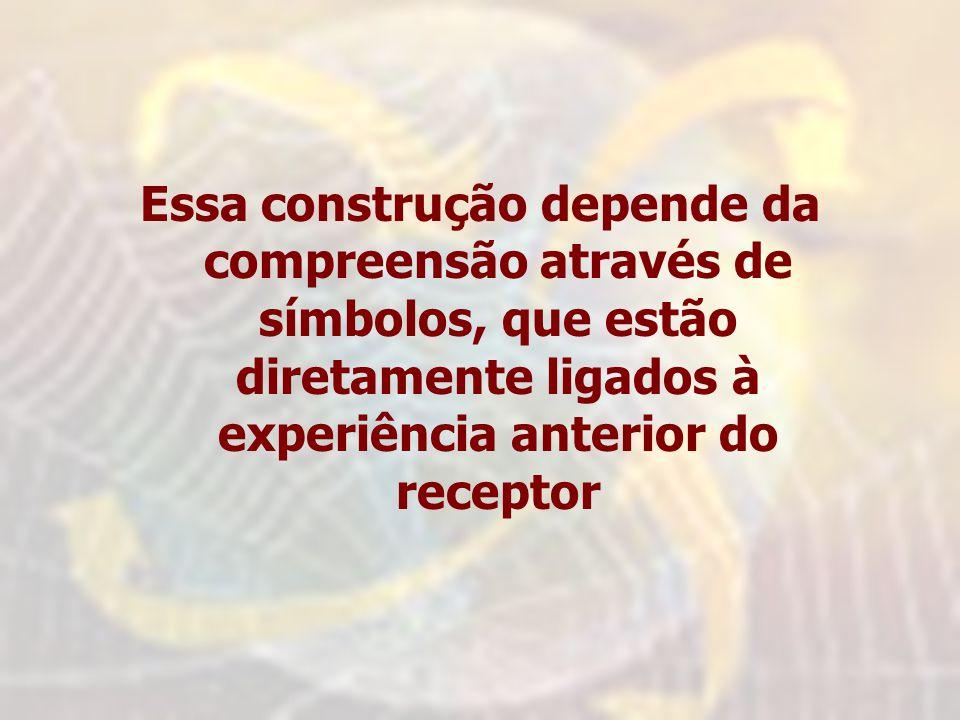 Essa construção depende da compreensão através de símbolos, que estão diretamente ligados à experiência anterior do receptor