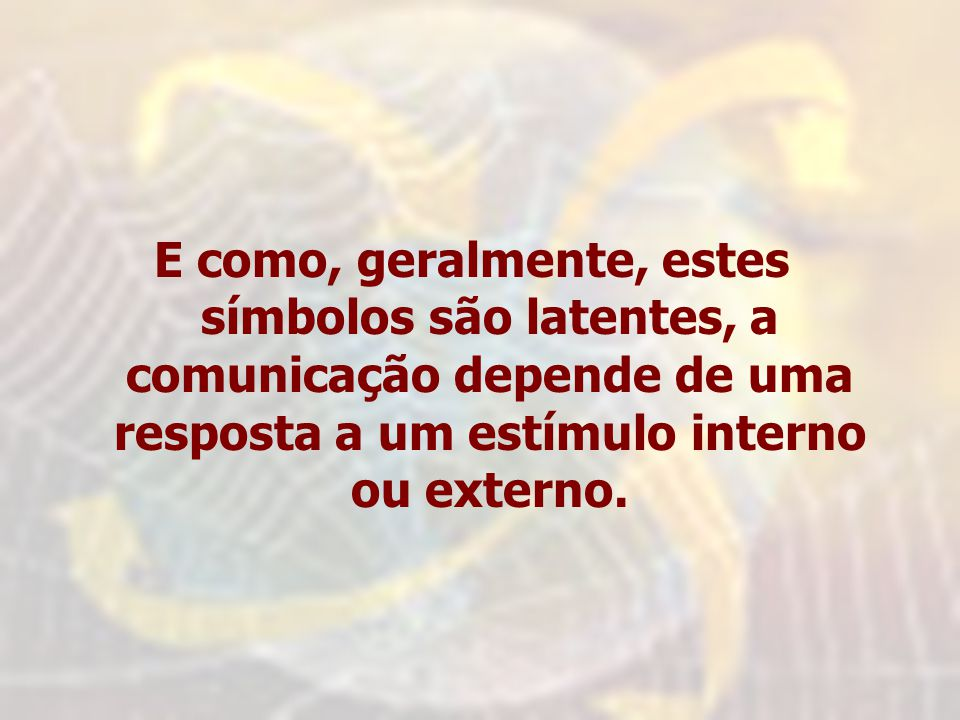 E como, geralmente, estes símbolos são latentes, a comunicação depende de uma resposta a um estímulo interno ou externo.
