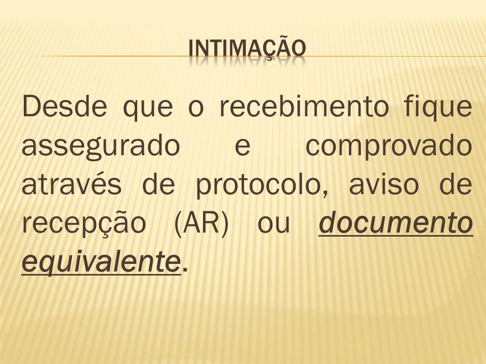 INTIMAÇÃO Desde que o recebimento fique assegurado e comprovado através de protocolo, aviso de recepção (AR) ou documento equivalente.