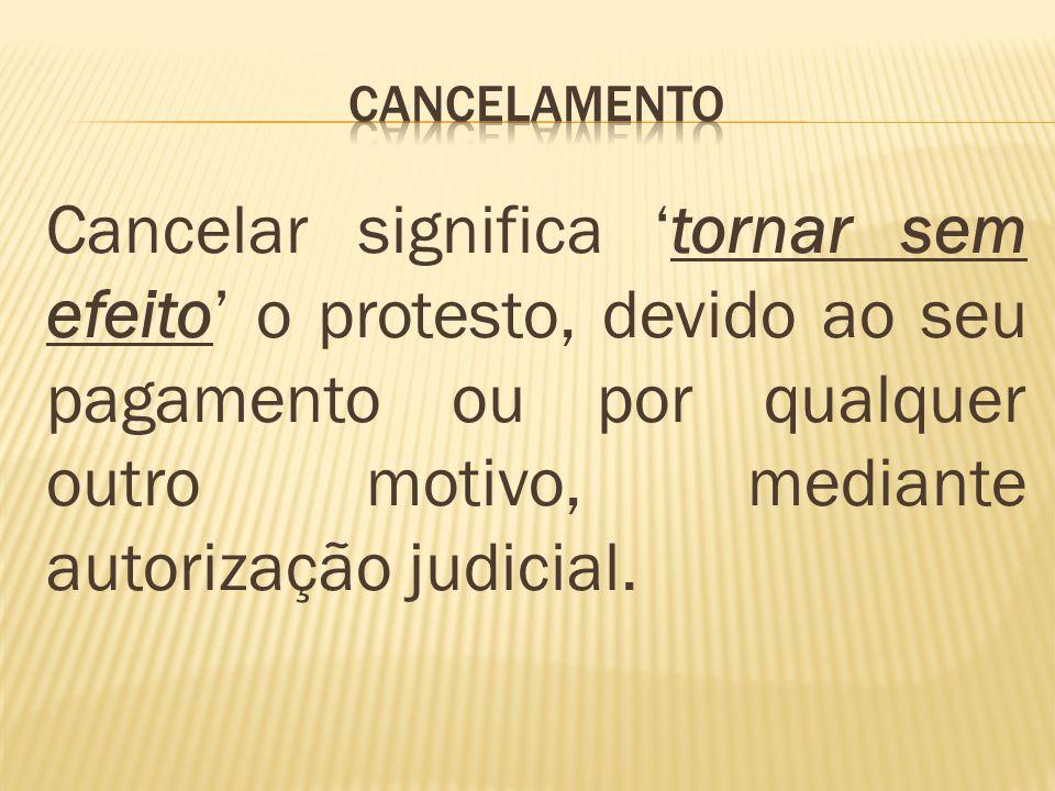 cancelamento Cancelar significa 'tornar sem efeito' o protesto, devido ao seu pagamento ou por qualquer outro motivo, mediante autorização judicial.