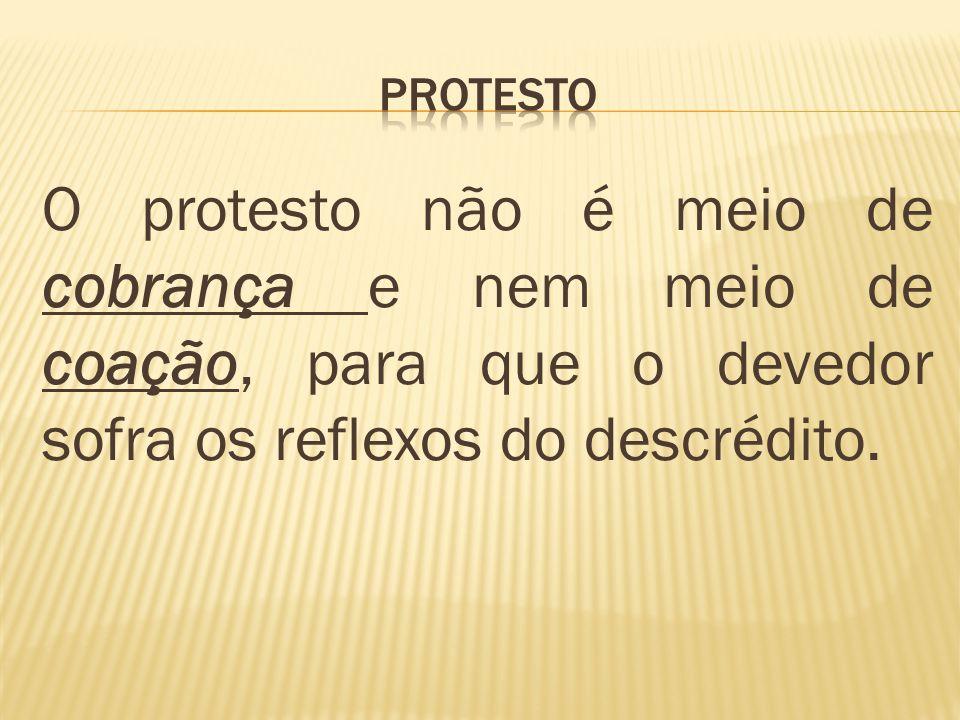PROTESTO O protesto não é meio de cobrança e nem meio de coação, para que o devedor sofra os reflexos do descrédito.