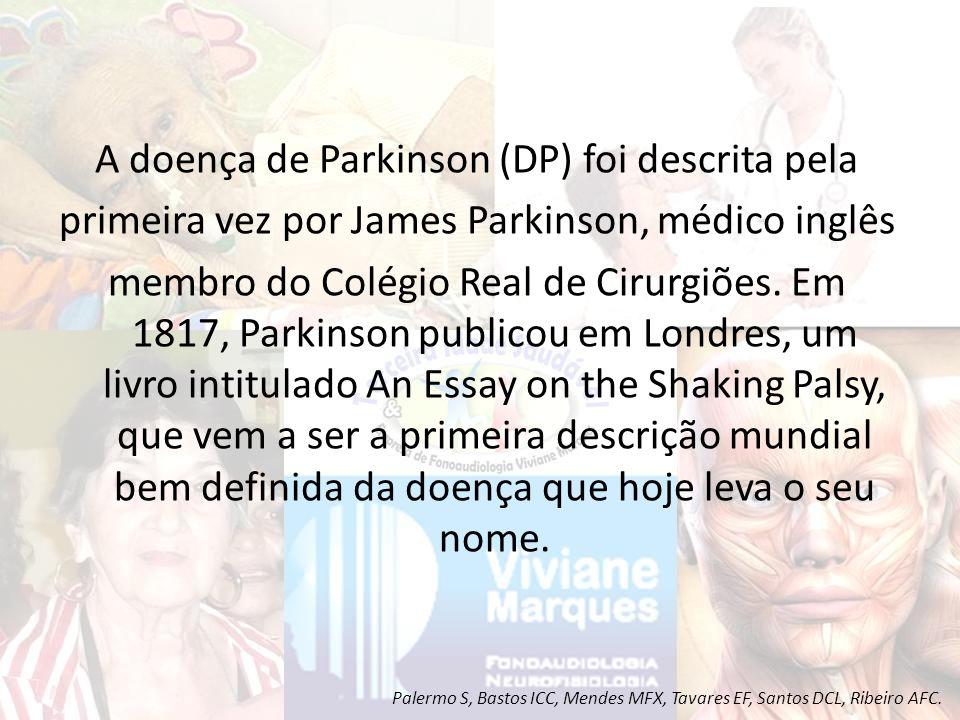 A doença de Parkinson (DP) foi descrita pela primeira vez por James Parkinson, médico inglês membro do Colégio Real de Cirurgiões. Em 1817, Parkinson publicou em Londres, um livro intitulado An Essay on the Shaking Palsy, que vem a ser a primeira descrição mundial bem definida da doença que hoje leva o seu nome.