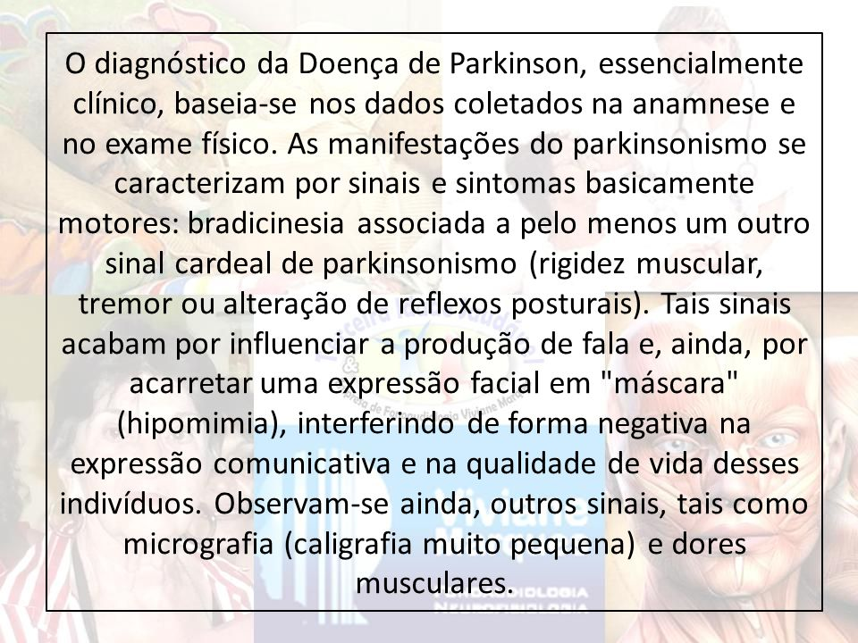 O diagnóstico da Doença de Parkinson, essencialmente clínico, baseia-se nos dados coletados na anamnese e no exame físico.