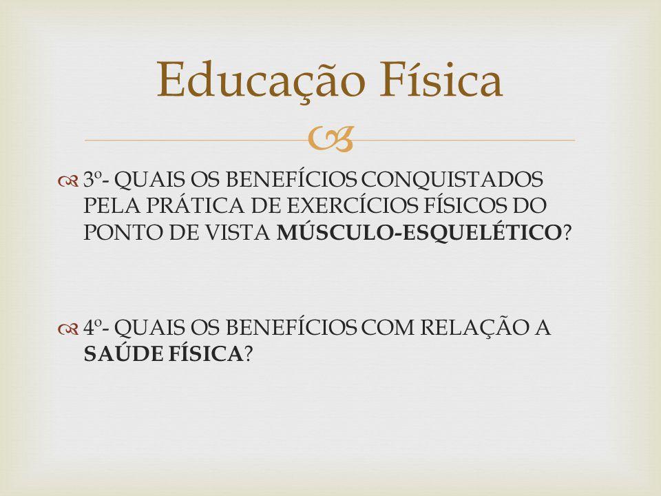 Educação Física 3º- QUAIS OS BENEFÍCIOS CONQUISTADOS PELA PRÁTICA DE EXERCÍCIOS FÍSICOS DO PONTO DE VISTA MÚSCULO-ESQUELÉTICO