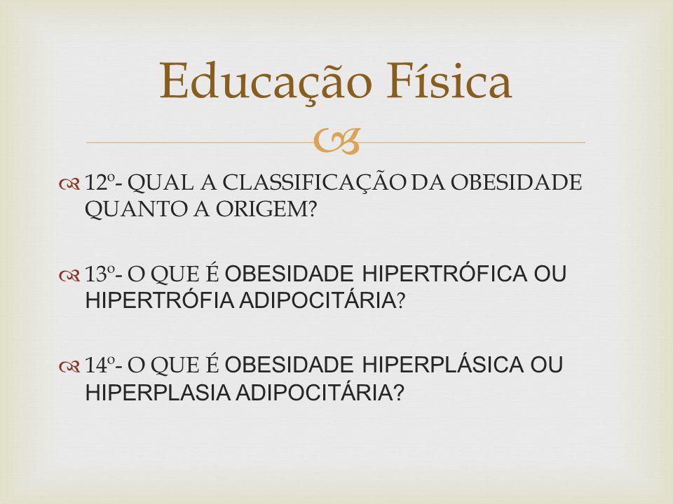 Educação Física 12º- QUAL A CLASSIFICAÇÃO DA OBESIDADE QUANTO A ORIGEM 13º- O QUE É OBESIDADE HIPERTRÓFICA OU HIPERTRÓFIA ADIPOCITÁRIA