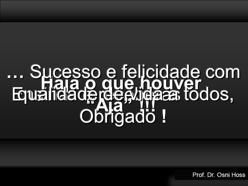 … Sucesso e felicidade com qualidade de vida a todos, Obrigado !