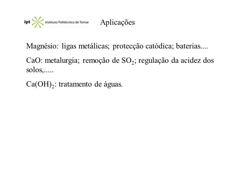 Aplicações Magnésio: ligas metálicas; protecção catódica; baterias.... CaO: metalurgia; remoção de SO2; regulação da acidez dos solos,.....