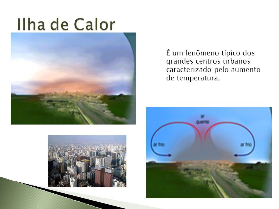 Ilha de Calor É um fenômeno típico dos grandes centros urbanos caracterizado pelo aumento de temperatura.