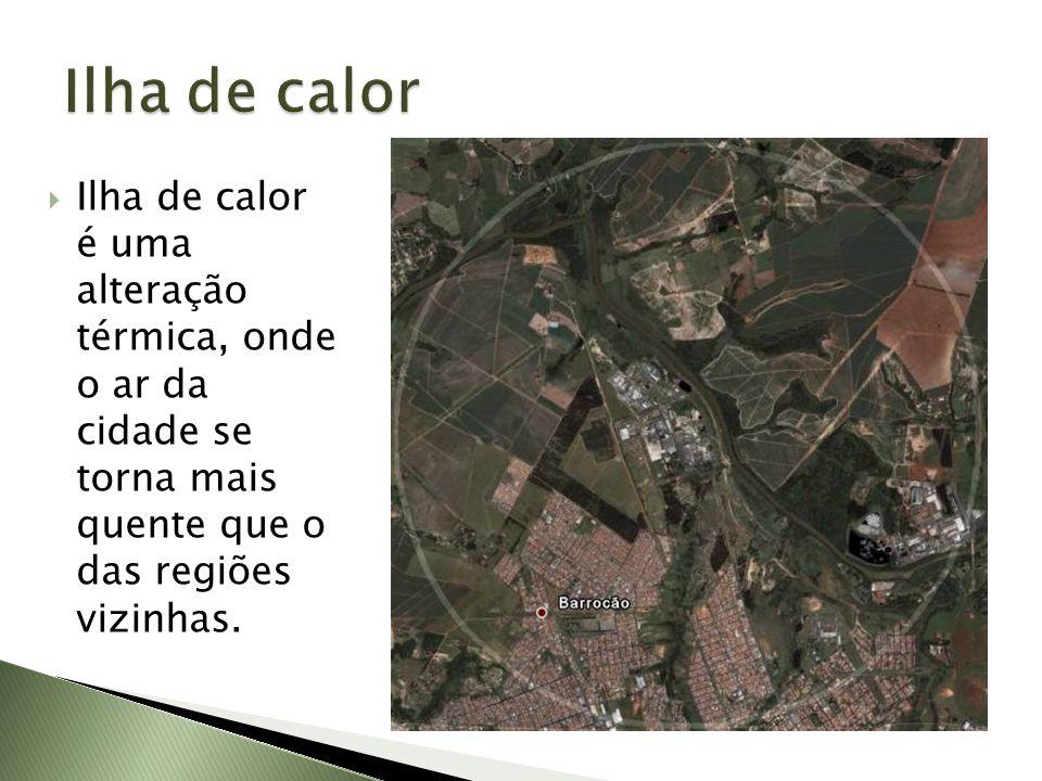 Ilha de calor Ilha de calor é uma alteração térmica, onde o ar da cidade se torna mais quente que o das regiões vizinhas.