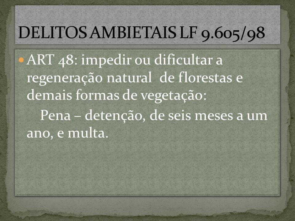 DELITOS AMBIETAIS LF 9.605/98 ART 48: impedir ou dificultar a regeneração natural de florestas e demais formas de vegetação: