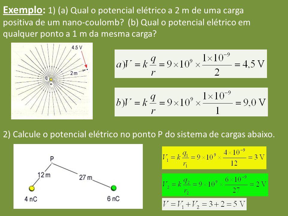 Exemplo: 1) (a) Qual o potencial elétrico a 2 m de uma carga positiva de um nano-coulomb (b) Qual o potencial elétrico em qualquer ponto a 1 m da mesma carga