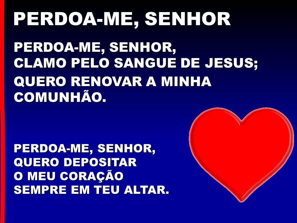 PERDOA-ME, SENHOR PERDOA-ME, SENHOR, CLAMO PELO SANGUE DE JESUS;