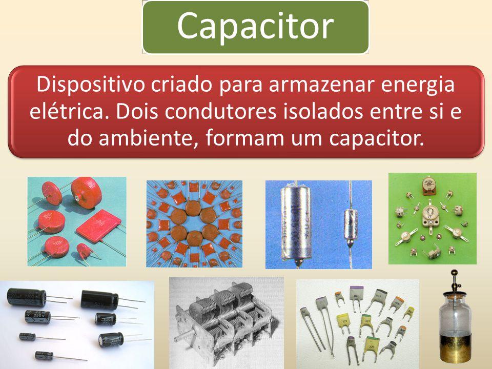 Capacitor Dispositivo criado para armazenar energia elétrica.
