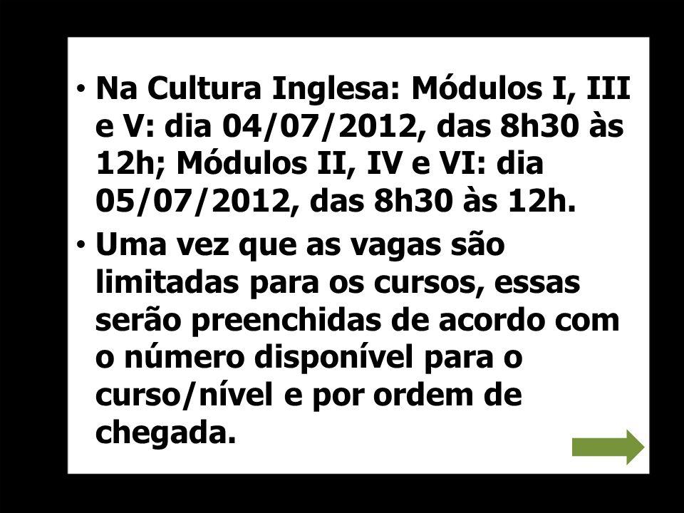 Na Cultura Inglesa: Módulos I, III e V: dia 04/07/2012, das 8h30 às 12h; Módulos II, IV e VI: dia 05/07/2012, das 8h30 às 12h.