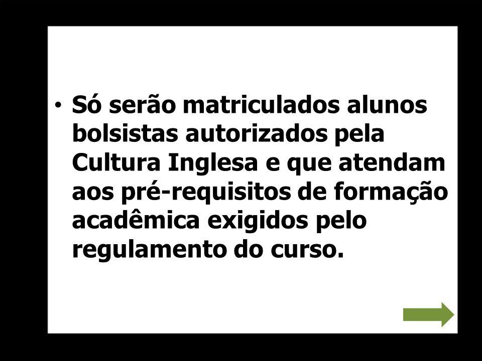 Só serão matriculados alunos bolsistas autorizados pela Cultura Inglesa e que atendam aos pré-requisitos de formação acadêmica exigidos pelo regulamento do curso.