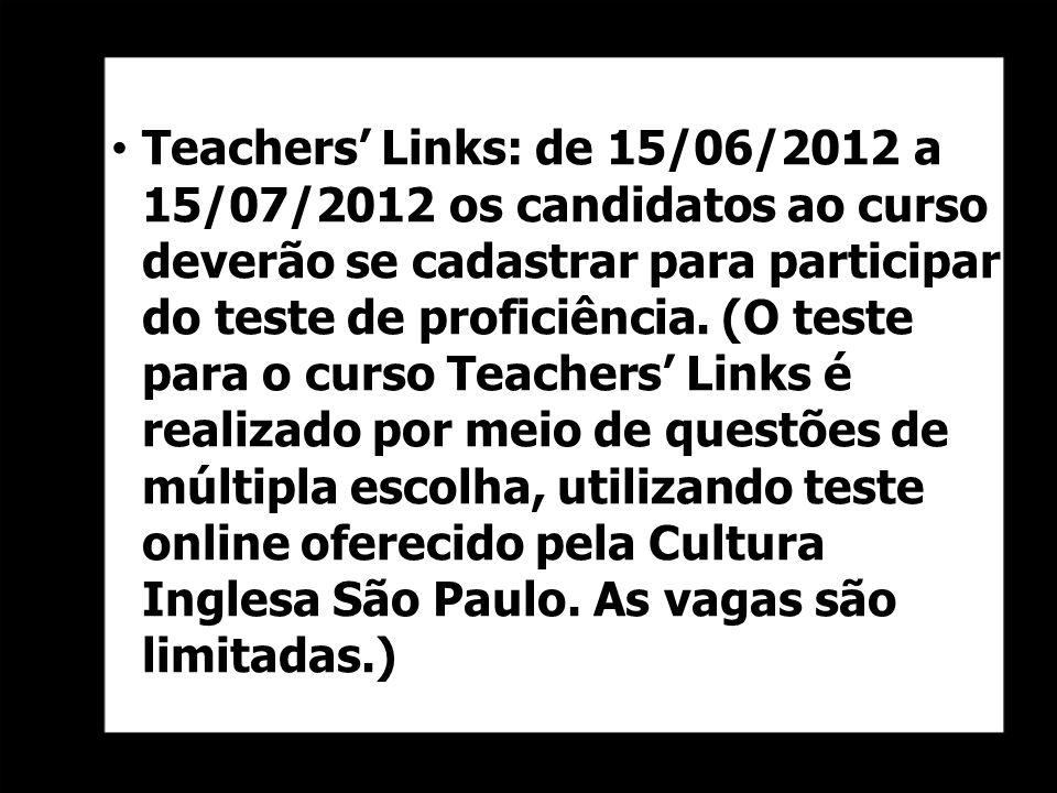 Teachers' Links: de 15/06/2012 a 15/07/2012 os candidatos ao curso deverão se cadastrar para participar do teste de proficiência. (O teste para o curso Teachers' Links é realizado por meio de questões de múltipla escolha, utilizando teste online oferecido pela Cultura Inglesa São Paulo.