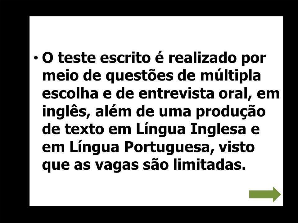 O teste escrito é realizado por meio de questões de múltipla escolha e de entrevista oral, em inglês, além de uma produção de texto em Língua Inglesa e em Língua Portuguesa, visto que as vagas são limitadas.