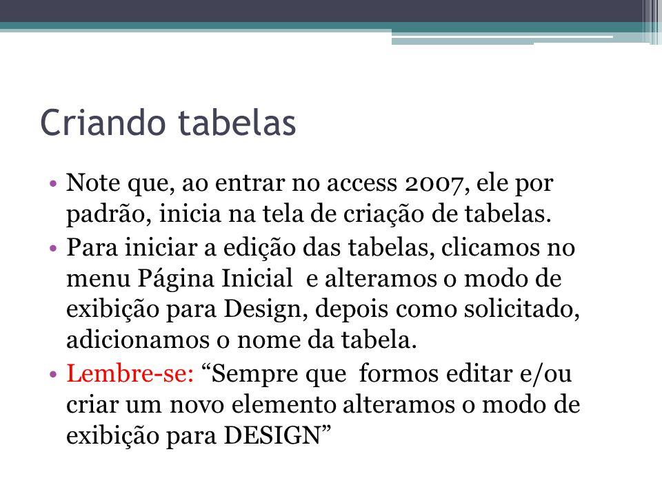 Criando tabelas Note que, ao entrar no access 2007, ele por padrão, inicia na tela de criação de tabelas.