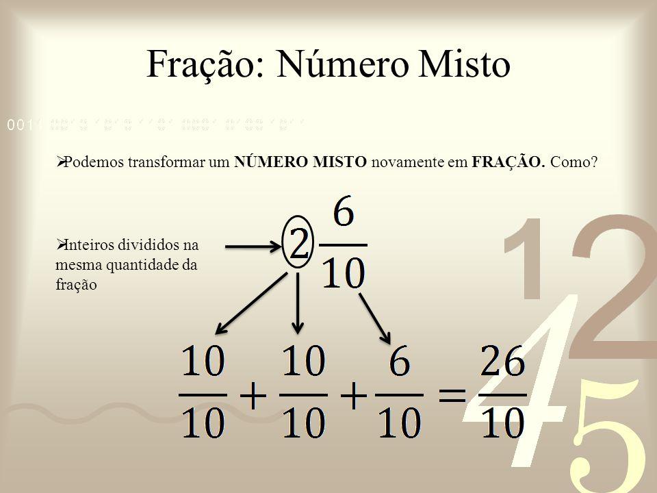 Fração: Número Misto Podemos transformar um NÚMERO MISTO novamente em FRAÇÃO.