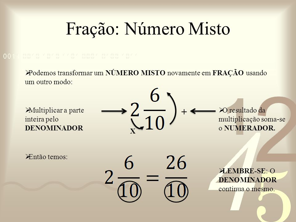 Fração: Número Misto Podemos transformar um NÚMERO MISTO novamente em FRAÇÃO usando um outro modo: Multiplicar a parte inteira pelo DENOMINADOR.