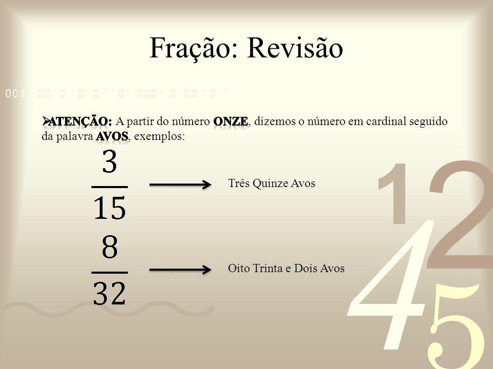 Fração: Revisão ATENÇÃO: A partir do número ONZE, dizemos o número em cardinal seguido da palavra AVOS, exemplos: