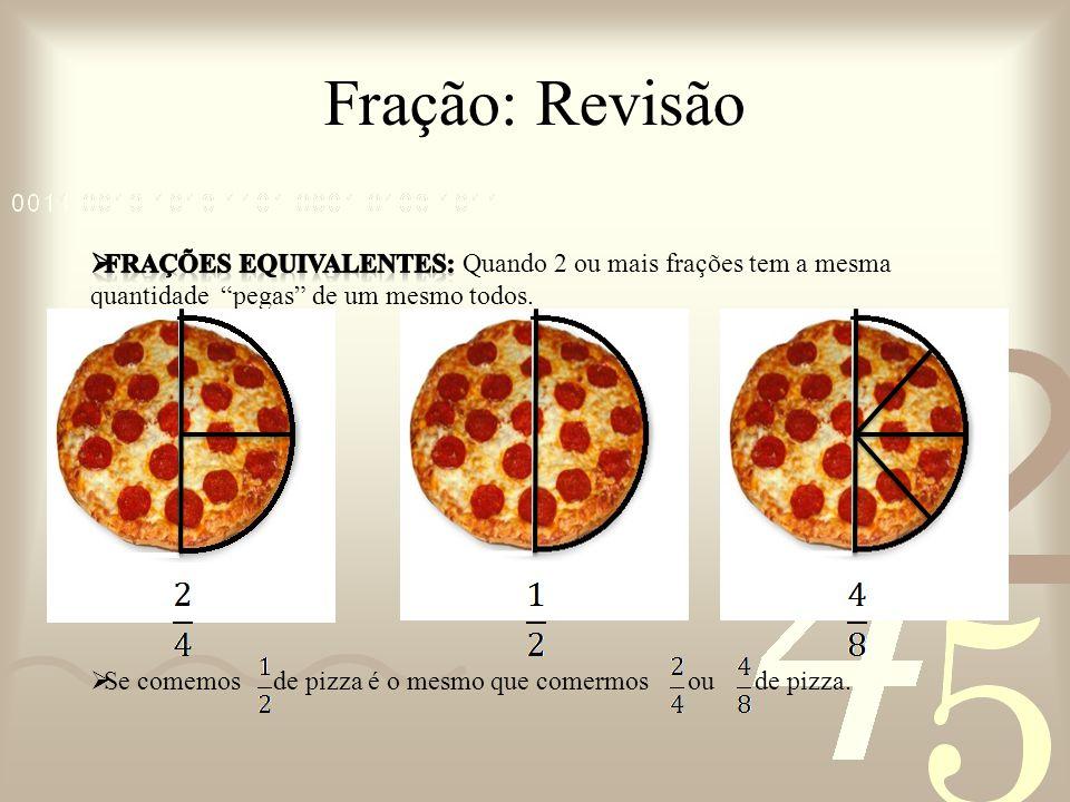 Fração: Revisão frações Equivalentes: Quando 2 ou mais frações tem a mesma quantidade pegas de um mesmo todos.