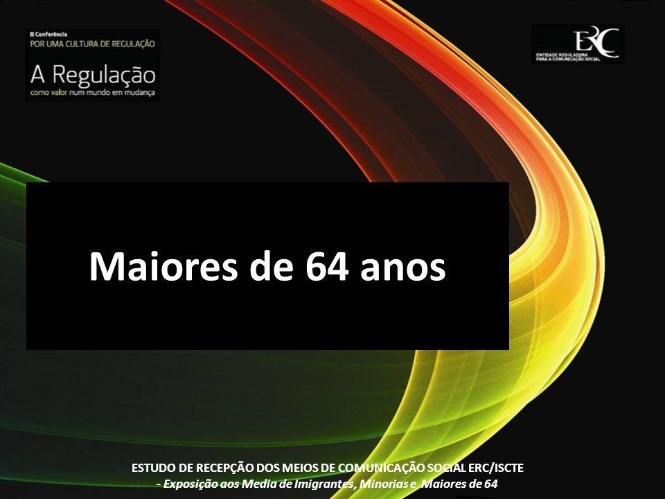 Maiores de 64 anosESTUDO DE RECEPÇÃO DOS MEIOS DE COMUNICAÇÃO SOCIAL ERC/ISCTE.