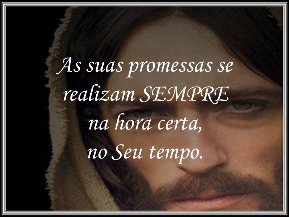 As suas promessas se realizam SEMPRE na hora certa, no Seu tempo.
