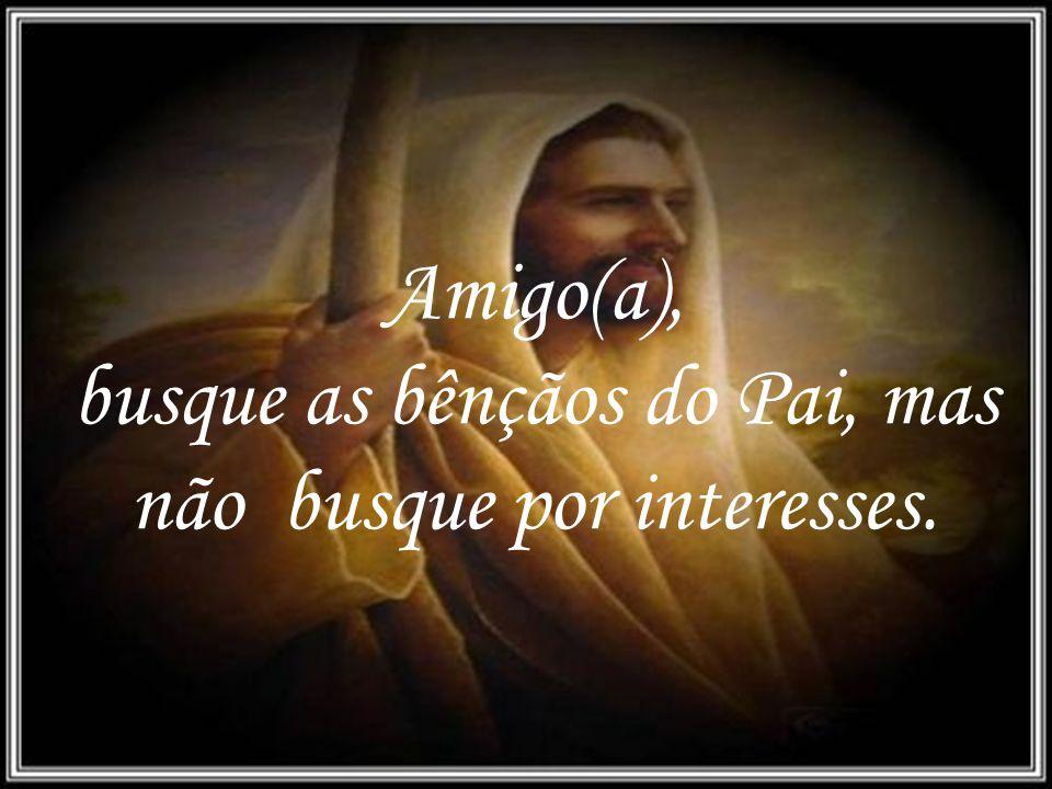 busque as bênçãos do Pai, mas não busque por interesses.