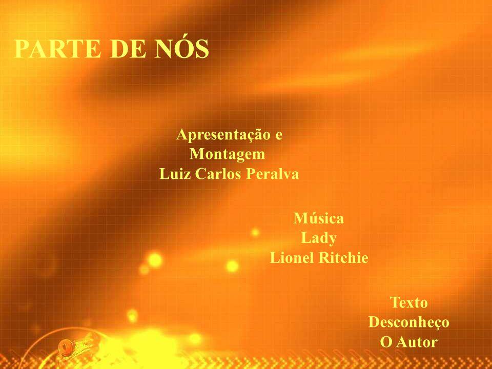 PARTE DE NÓS Apresentação e Montagem Luiz Carlos Peralva Música Lady