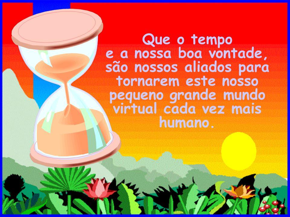 Que o tempo e a nossa boa vontade, são nossos aliados para tornarem este nosso pequeno grande mundo virtual cada vez mais humano.