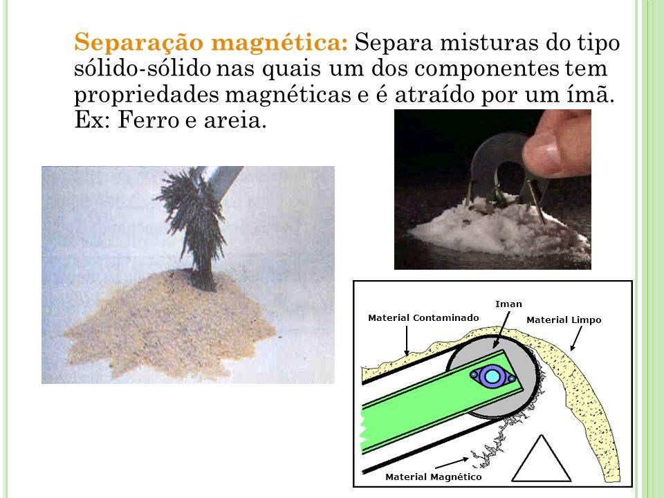 Separação magnética: Separa misturas do tipo sólido-sólido nas quais um dos componentes tem propriedades magnéticas e é atraído por um ímã. Ex: Ferro e areia.