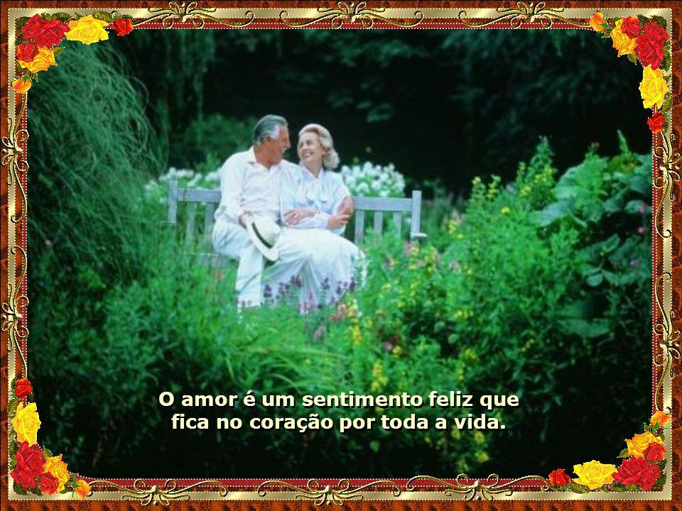 O amor é um sentimento feliz que fica no coração por toda a vida.