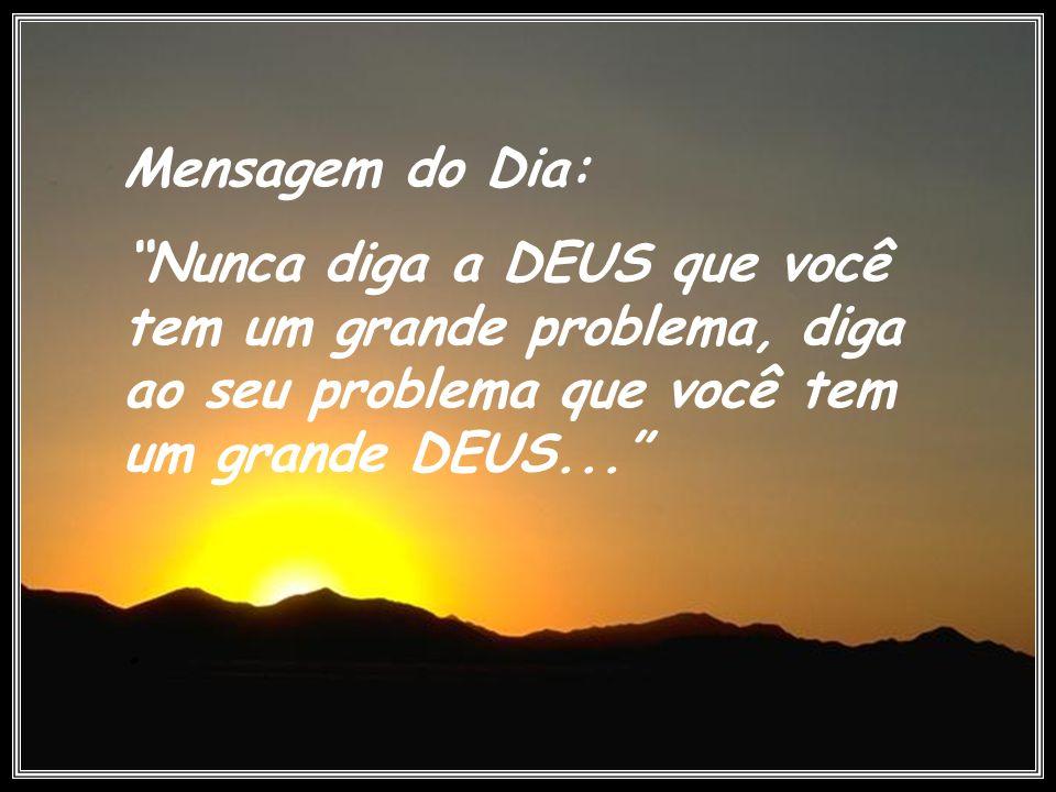 Mensagem do Dia: Nunca diga a DEUS que você tem um grande problema, diga ao seu problema que você tem um grande DEUS...