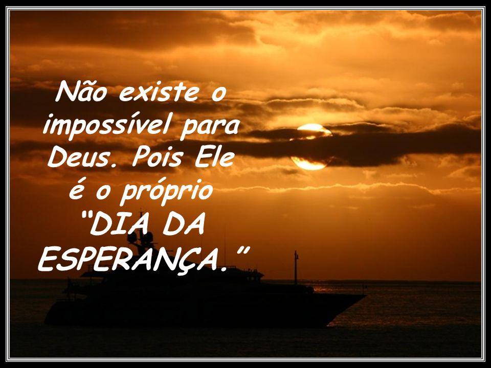 Não existe o impossível para Deus. Pois Ele é o próprio