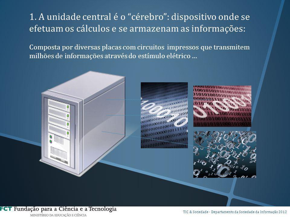 1. A unidade central é o cérebro : dispositivo onde se efetuam os cálculos e se armazenam as informações: