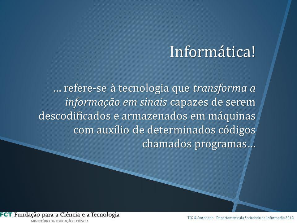 Informática! … refere-se à tecnologia que transforma a informação em sinais capazes de serem descodificados e armazenados em máquinas com auxílio de determinados códigos chamados programas…