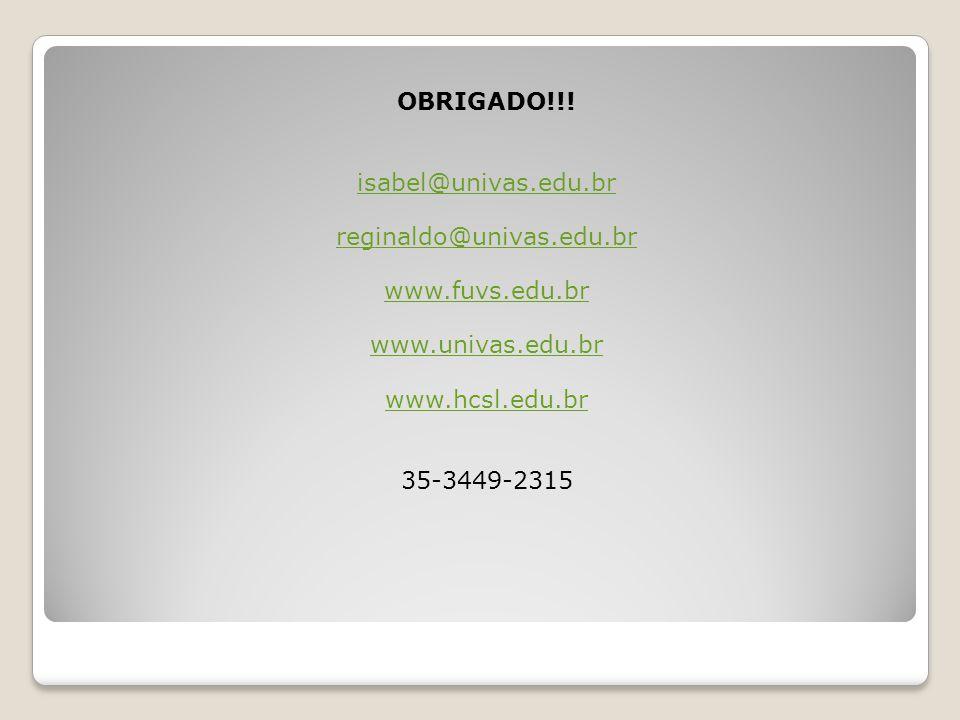 OBRIGADO!!! isabel@univas.edu.br. reginaldo@univas.edu.br. www.fuvs.edu.br. www.univas.edu.br. www.hcsl.edu.br.
