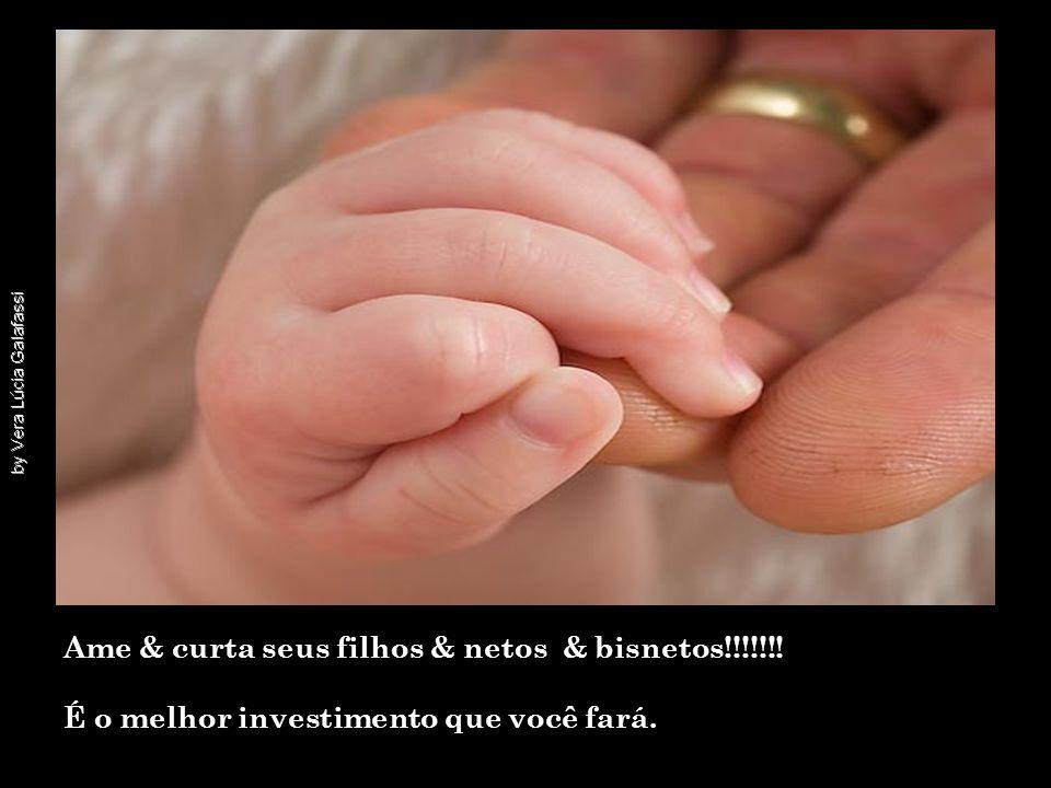 Ame & curta seus filhos & netos & bisnetos!!!!!!!