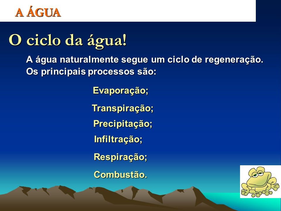 A ÁGUA O ciclo da água! A água naturalmente segue um ciclo de regeneração. Os principais processos são: