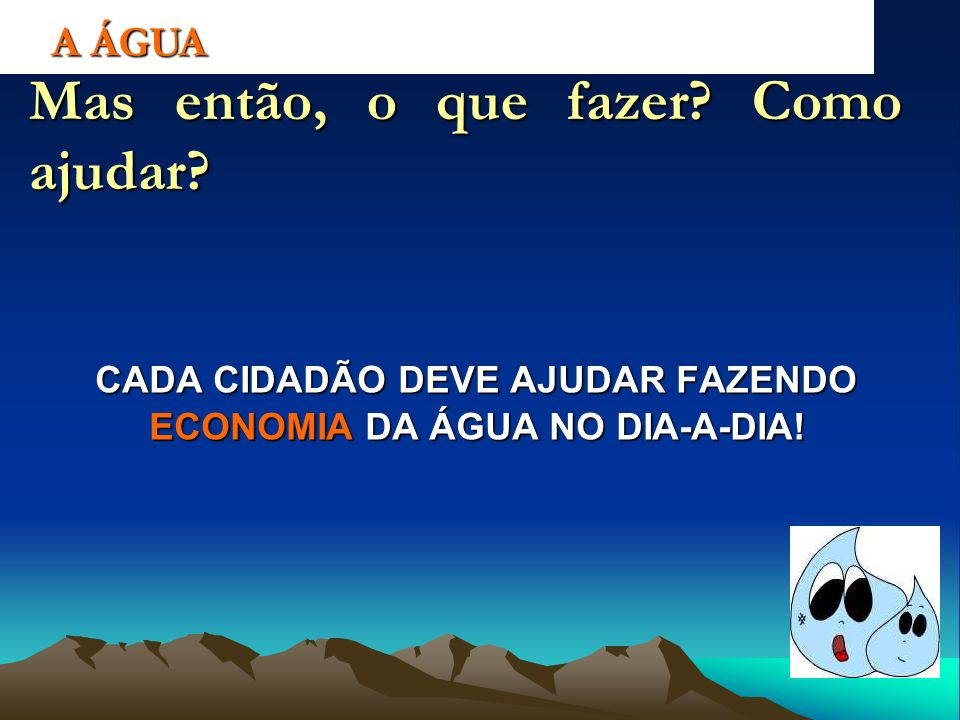CADA CIDADÃO DEVE AJUDAR FAZENDO ECONOMIA DA ÁGUA NO DIA-A-DIA!