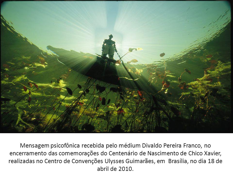 Mensagem psicofônica recebida pelo médium Divaldo Pereira Franco, no encerramento das comemorações do Centenário de Nascimento de Chico Xavier, realizadas no Centro de Convenções Ulysses Guimarães, em Brasília, no dia 18 de abril de 2010.
