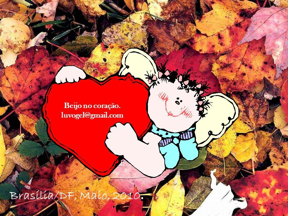 Beijo no coração. luvogel@gmail.com Brasília/DF, Maio, 2010.